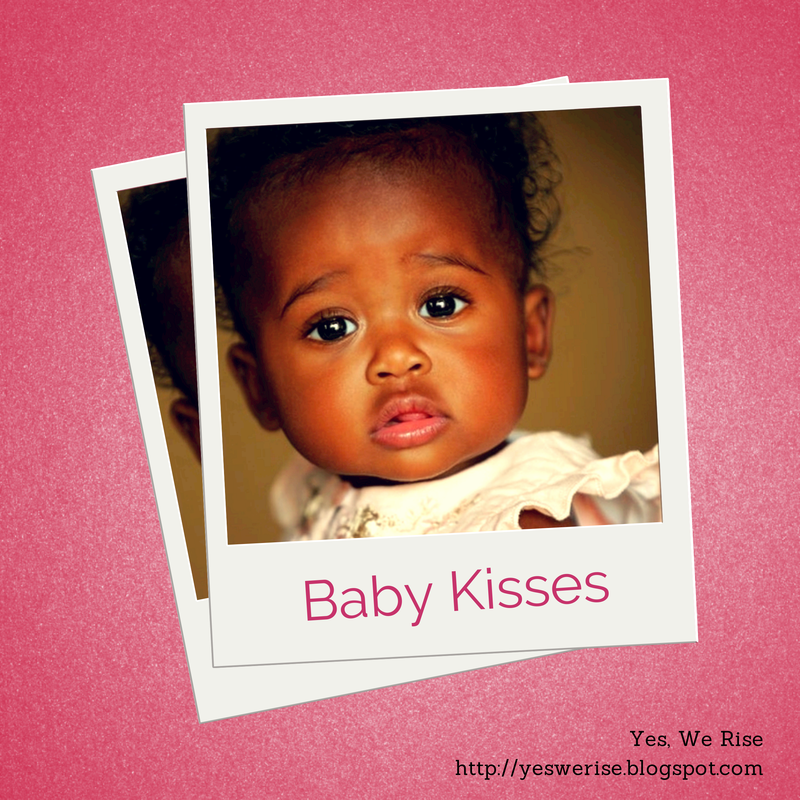 Yes, We Rise| Baby kisses... there are life lessons for us there