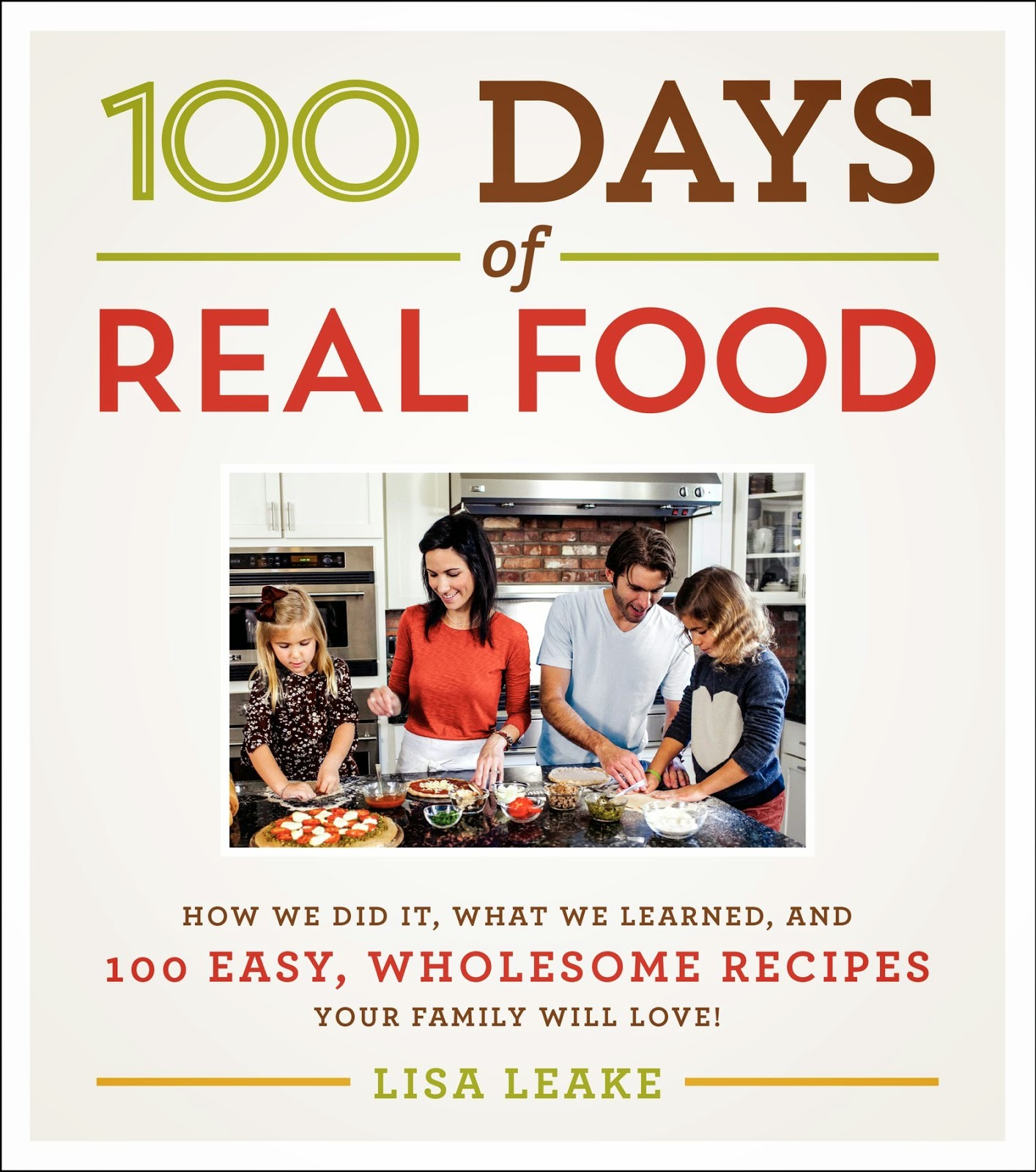 100 Days of Real Food: : How We Did It, What We Learned, and 100 Easy, Wholesome Recipes Your Family Will Love