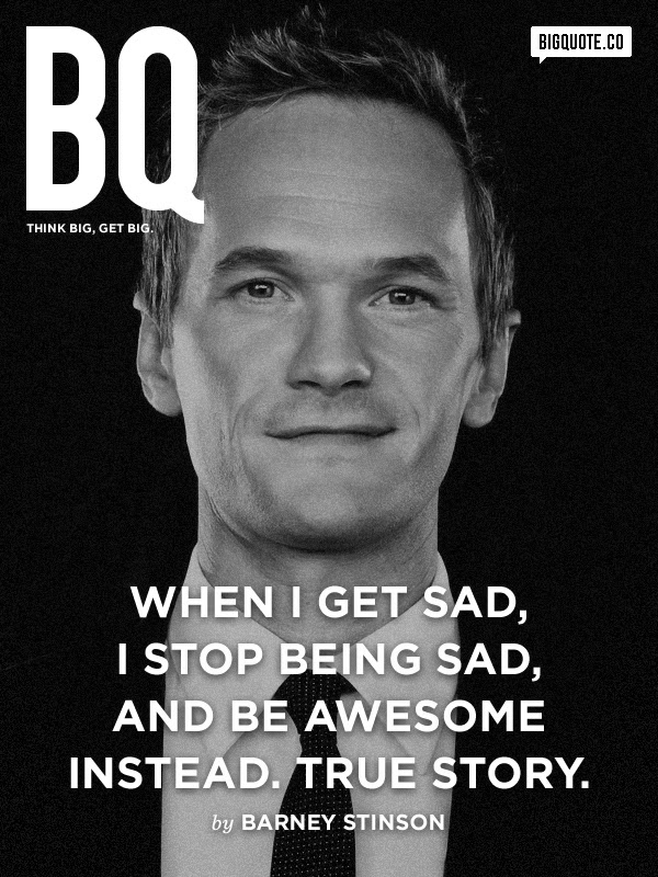 When i get sad , I stop being sad and be awesome instead. true story.