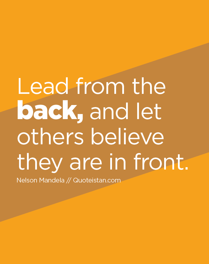 Lead from the back, and let others believe they are in front.