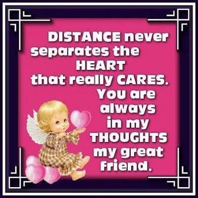 Distance never separates the heart that really cares. You are always in my thoughts my great friend.