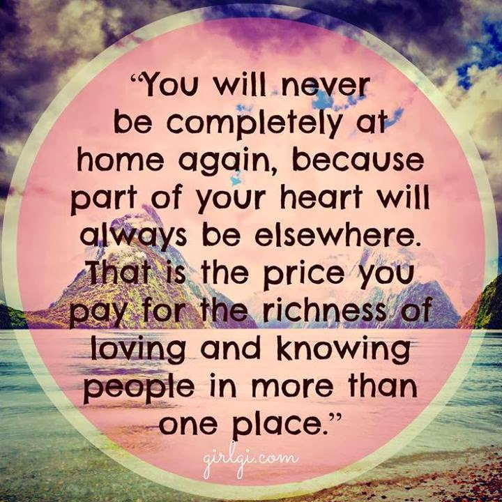 You will never to be completely at home again because part of your