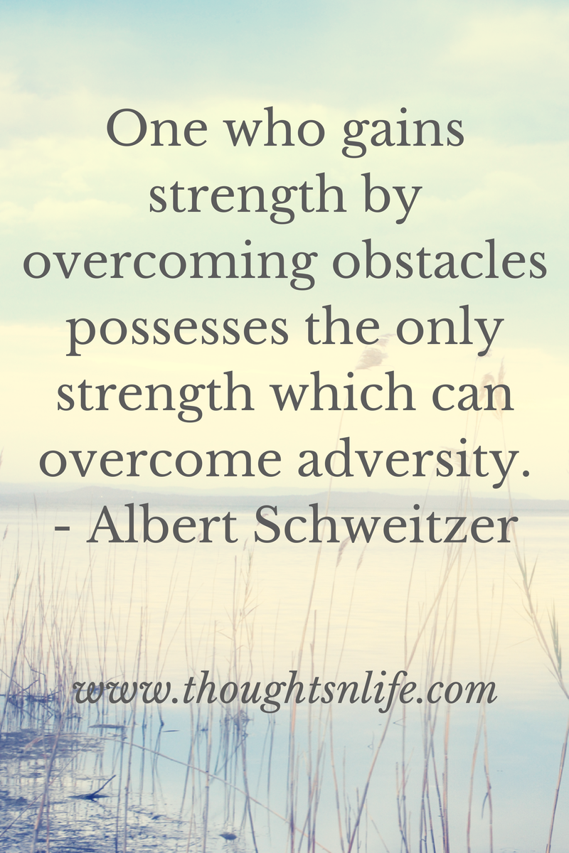 Thoughtsnlife.com : One who gains strength by overcoming obstacles possesses the only strength which can overcome adversity. - Albert Schweitzer