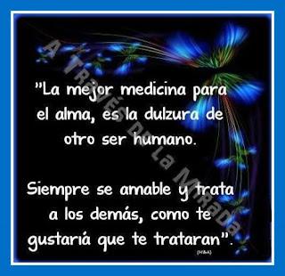 La mejor medicina para el alma, es la dulzura de otro ser humano. Siempre se amable y trata a los demas, como te gustaria que te trataran.