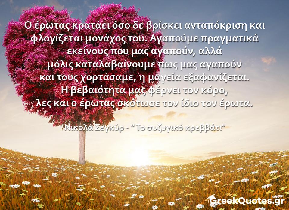 """Ο έρωτας κρατάει όσο δε βρίσκει ανταπόκριση και φλογίζεται μονάχος του. Αγαπούμε πραγματικά εκείνους που μας αγαπούν, αλλά μόλις καταλαβαίνουμε πως μας αγαπούν και τους χορτάσαμε, η μαγεία εξαφανίζεται. Η βεβαιότητα μας φέρνει τον κόρο, λες και ο έρωτας σκότωσε τον ίδιο τον έρωτα - Νικολά Σεγκύρ / """" Το συζυγικό κρεββάτι"""""""