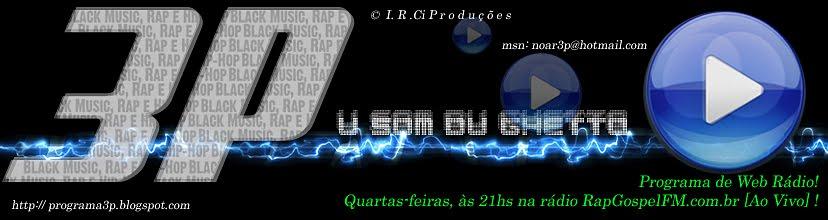 """3P """"U Som du Ghetto"""" ::Programa de Web Rádio:: O melhor da Black Music, Rap Gospel e Hip-Hop!"""