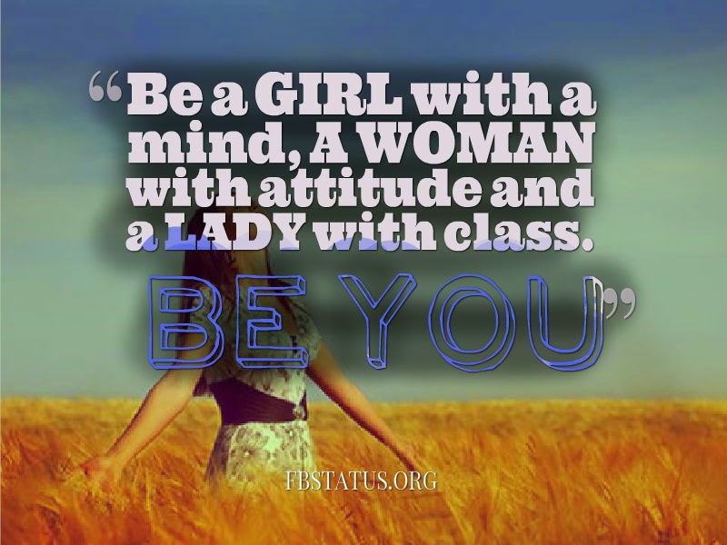 Be a GIRL with a mind, A WOMAN with attitude and a LADY with class.  --Life Status