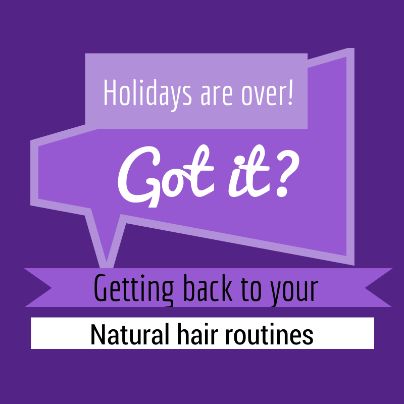 Holidays are over - Getting back to your Natural Hair Routines