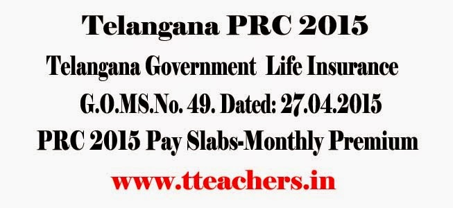 Telangana Government Life Insurance Scheme – Revision of Pay Scales with reference to Revised Pay Scales, 2015 for deduction of Telangana Government Life Insurance Compulsory Premium – Orders-G.O.MS.No. 49. Dated: 27.04.2015,Go 49 PRC 2015 TSGLI Slabs-TS/Telangana Government  Life Insurance Compulsory Premium,minimum premium,maxi,um premium,PRC 2015,RPS,Monthly Premium,PRC 2010 Pay Slabs,apgli