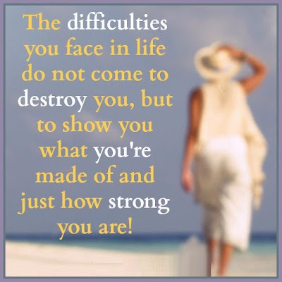 The difficulties you face in life do not come to destroy you, but to show you what you're made of and just how strong you are!