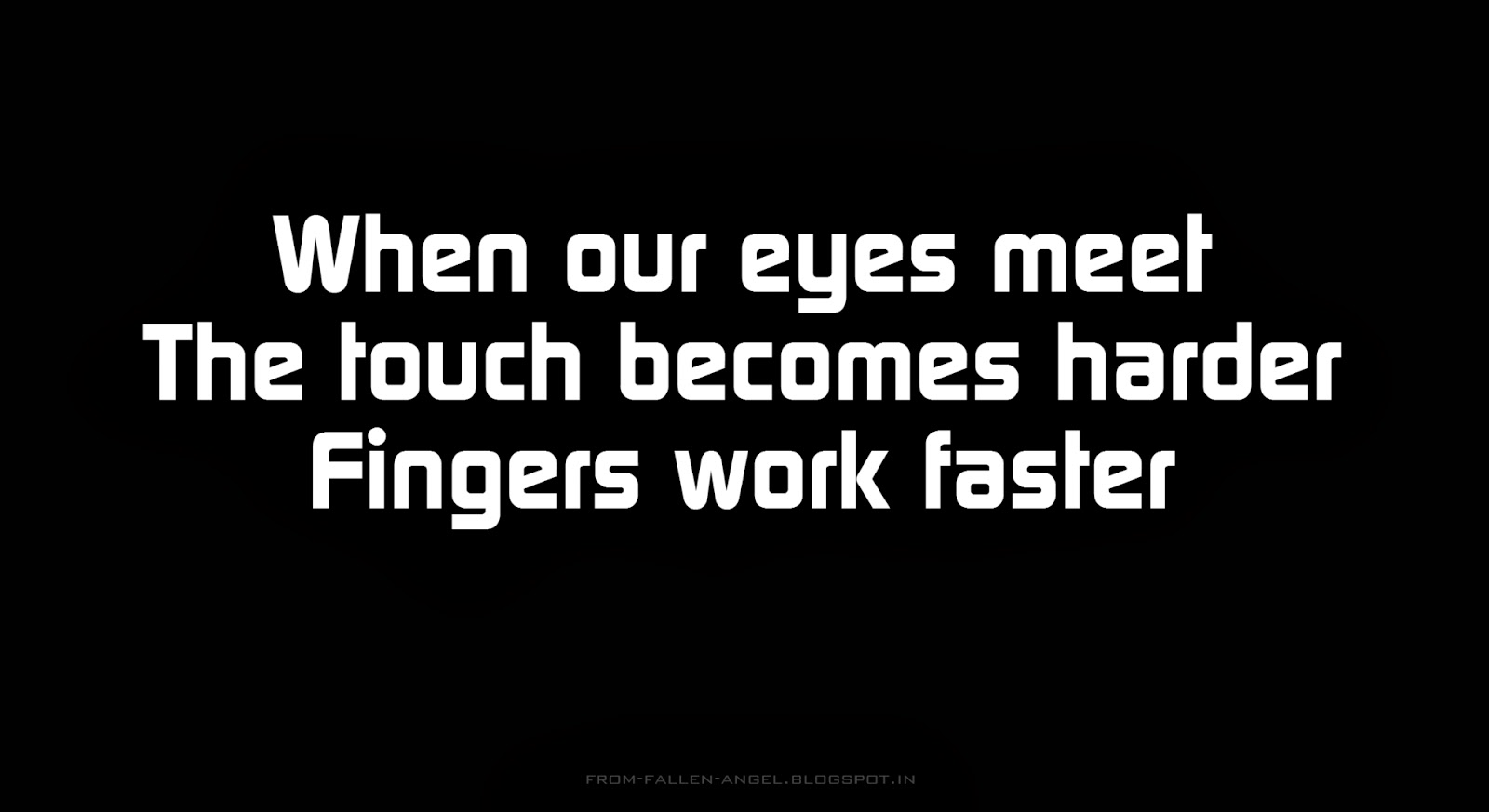When our eyes meet, The touch becomes harder, fingers work faster