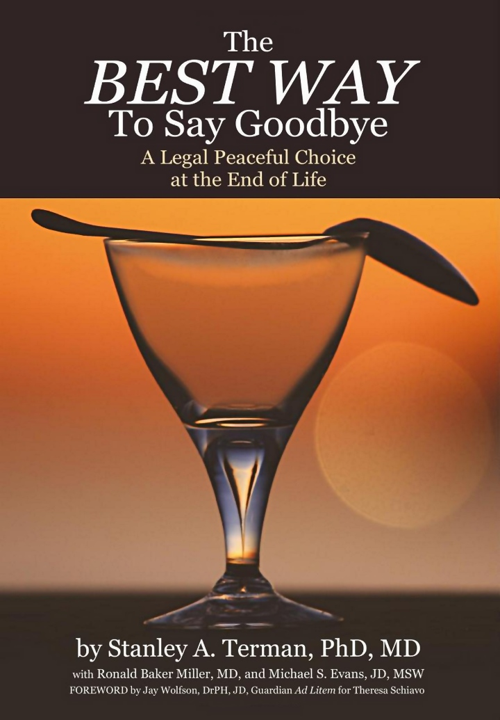 The Best Way To Say Goodbye - A legal Peaceful Choice at the End of Life - by Stanley A. Terman, PhD, MD