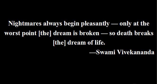Nightmares always begin pleasantly — only at the worst point [the] dream is broken — so death breaks [the] dream of life.