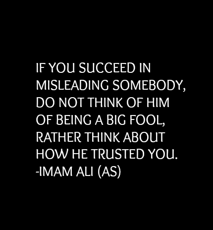IF YOU SUCCEED IN MISLEADING SOMEBODY, DO NOT THINK OF HIM OF BEING A BIG FOOL, RATHER THINK ABOUT HOW HE TRUSTED YOU.