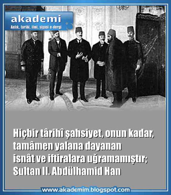 Hiçbir târihî şahsiyet, onun kadar, tamâmen yalana dayanan isnât ve iftiralara uğramamıştır; Sultan II. Abdülhamid Han