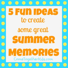 Five Fun Ideas To Create Some Great Summer Memories