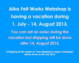 Aika Felt Works Webshop is having a vacation during 1. July - 14. August 2013. You can set an order during that time but shipping will be done after 14. August 2013.