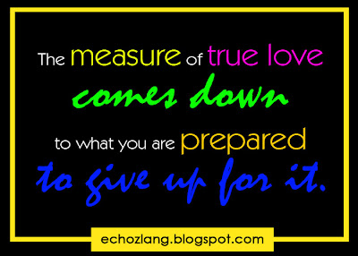 The measure of true love comes down to what you are prepared to give for it.