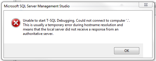 Unable to start T-SQL Debugging. Could not connect to computer '.'. This is usually a temporary error during hostname resolution and means that the local server did not receive a response from an authoritative server.