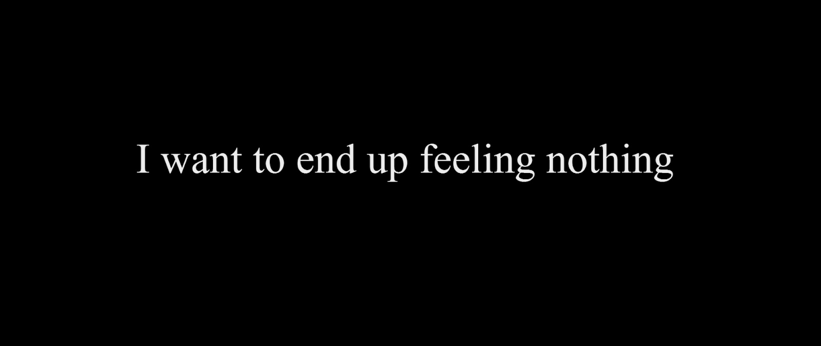 I want to end up feeling nothing