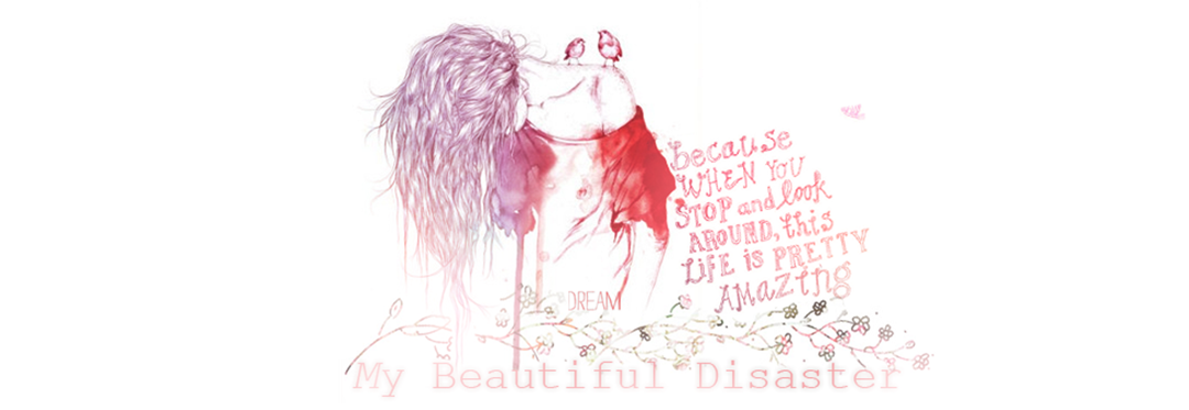 !  ✿ MY BEAUTIFUL DISASTER  ✿
