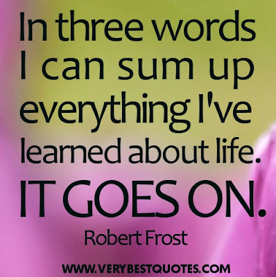 Life Quotes In three words I can sum up everything Ive learned about life. It goes on