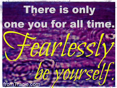 There is only one you for all time. Fearlessly be yourself