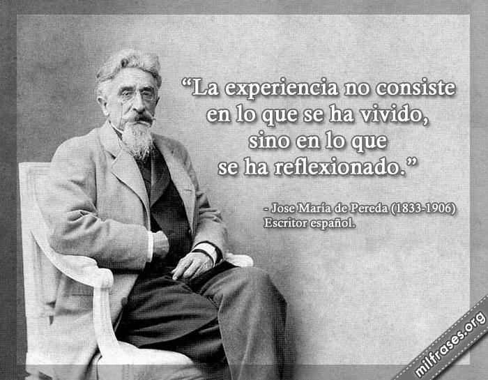 La experiencia no consiste en lo que se ha vivido, sino en lo que se ha reflexionado. frases de Jose María de Pereda (1833-1906) Escritor español.