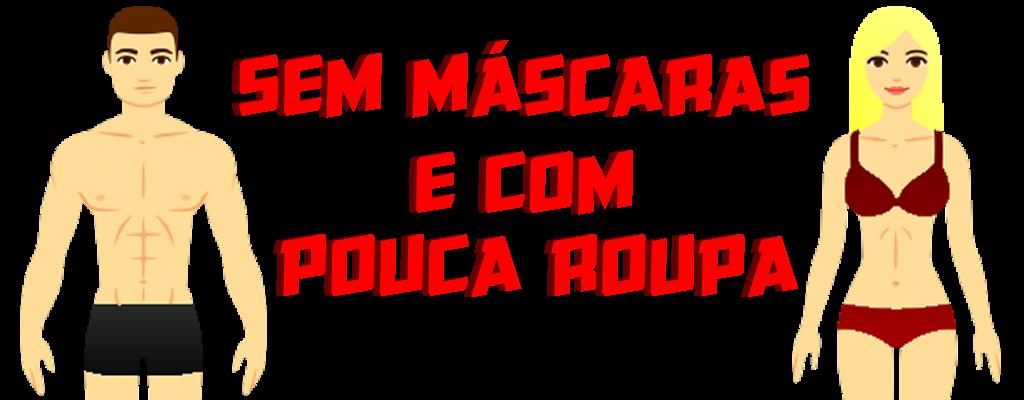 SEM MÁSCARAS E COM POUCA ROUPA