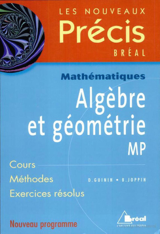 Voici l'enseignement d'algèbre et de géométrie de la filière MP abordé en un seul volume, et ce, sous la forme d'un cours clair et concis. Des pages de méthode et des exercices corrigés, variés et progressifs, permettent un entraînement et une préparation efficaces. Sommaire : Groupes (compléments) - Congruences - Anneau Z /nZ - Arithmétique; Anneaux et idéaux - Arithmétique des polynômes; Espaces vectoriels - Applications linéaires; Calcul matriciel - Systèmes linéaires; Réduction des endomorphismes et des matrices carrées; Espaces préhilbertiens; Espaces euclidiens; Coniques - Quadriques Auteur(s) : Daniel Guinin - Bernard Joppin Editeur : Bréal Parution : 01/07/1996 Nombre de pages : 447 Nombre de livres : 1 Expédition : 725 Dimensions : 24.10 x 16.10 x 2.50 Sommaire:  Ensembles, relations, applications, opérations, éléments de logique Entiers naturels, ensembles finis, dénombrements Groupes, anneaux, corps Nombres complexes Espaces vectoriels, applications linéaires Polynômes, fractions rationnelles Espaces vectoriels de dimension finie Matrices Arithmétique des entiers Arithmétique des polynômes, étude locale des fractions rationnelles Déterminants, équations linéaires Géométrie affine Produit scalaire, espaces euclidiens Géométrie affine euclidienne Precis De Mathematiques - Tome 1, Algèbre-Géométrie, Cours Et Exercices Résolus, Prépas Mpsi 1ère Année Daniel Guinin : Precis De Mathematiques - Tome 1, Algèbre-Géométrie, Cours Et Exercices Résolus, Prépas Mpsi 1ère Année (Livre) - Livres et BD d'occasion - Achat et vente telecharger gratuitement free ebooks livres de mathematique pdf download Nouveaux précis de mathématiques algèbre et géometrie MPSI L'enseignement d'algèbre et géométrie de la filière MPSI abordé en un seul volume, sous la forme d'un cours clair et concis.  Des pages de méthode et des exercices corrigés, variés et progressifs, permettent un entraînement et une préparation efficaces.  Public :Étudiants et enseignants en classes préparatoires scie