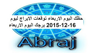 حظك اليوم الاربعاء توقعات الابراج ليوم 16-12-2015 برجك اليوم الاربعاء