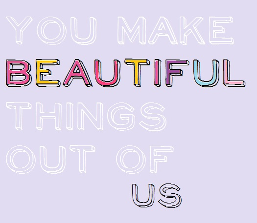 You Make Beautiful Things out of us, print