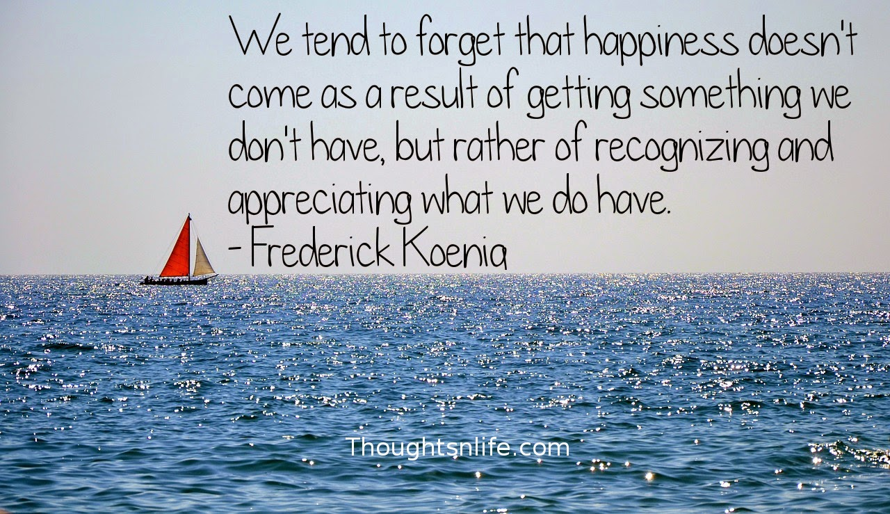 Thoughtsnlife.com: We tend to forget that happiness doesn't come as a result of getting something we don't have, but rather of recognizing and appreciating what we do have. - Frederick Koenig