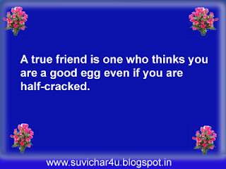 A true friend is one who thinks you are a good egg even if you are half-cracked.