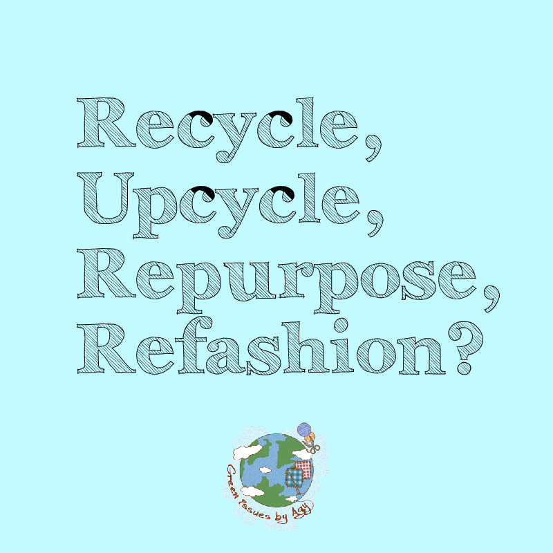 Recycle, Upcycle, Repurpose, Refashion?