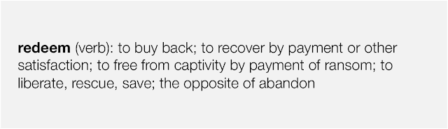 redeem (verb): to buy back; to recover by payment or other satisfaction; to free from captivity by payment of ransom; to liberate, rescue, save; the opposite of abandon