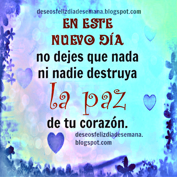 En este Nuevo Día no dejes que nada destruya tu paz. buenos deseos de paz hoy, imágenes cristianas, pensamientos positivos.