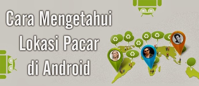 Cara mengetahui Lokasi Pacar Di Android