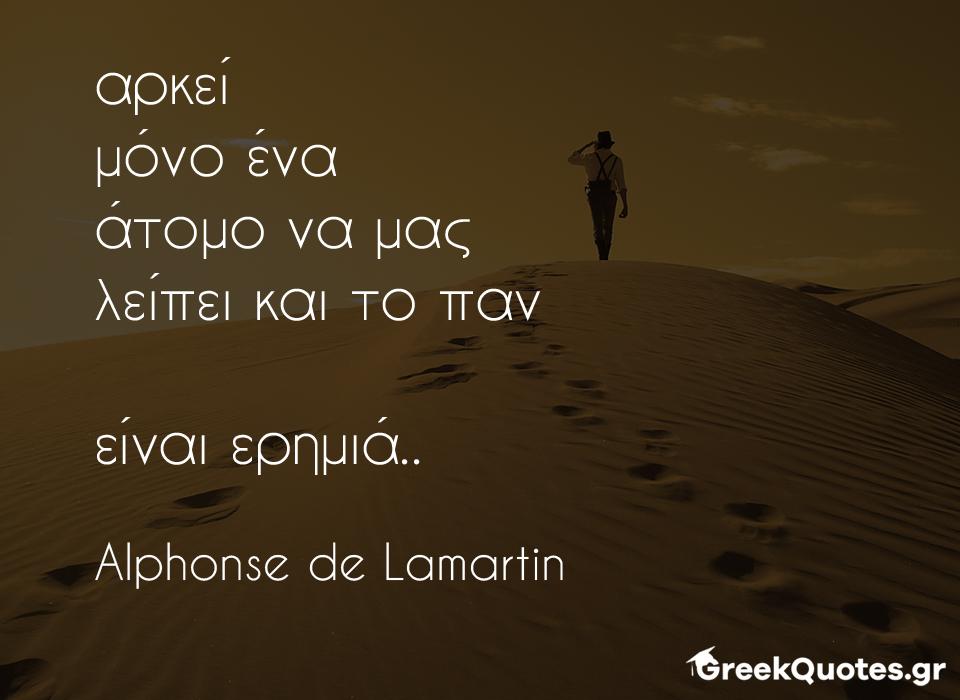 greek quotes - σοφα λογια - Αρκεί μόνο ένα άτομο να μας λείπει και το παν είναι ερημιά - Alphonse de Lamartin