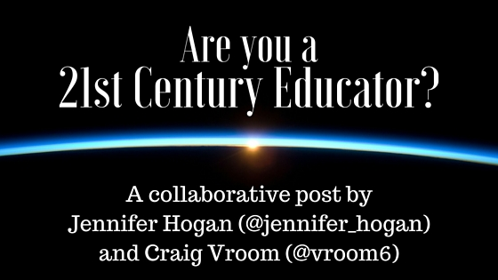 Are You a 21st Century Educator? (A Collaborative Post by Jennifer Hogan & Craig Vroom)