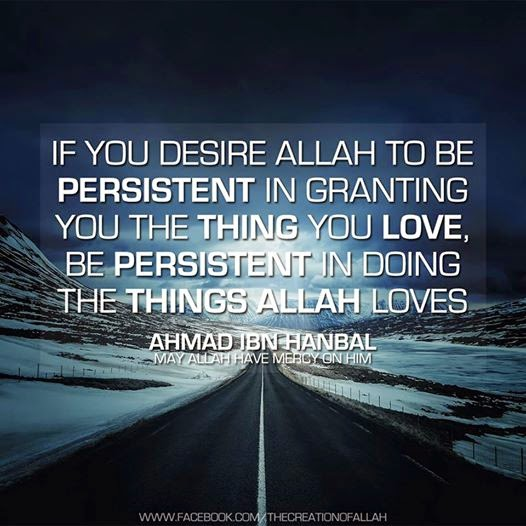 Islamic Quotes: If you desire Allah to be persistent in granting you the thing you love, be persistent in doing the things Allah loves. Imam Ahmad ibn Hanbal.