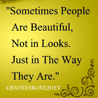 Sometime people are beautiful, not in looks. Just in the way they are.