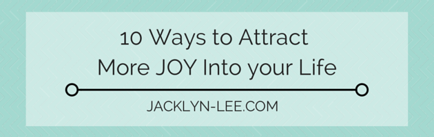 10 Ways to Attract More JOY into your Life | Jacklyn-Lee.com