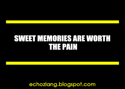 Sweet memories are worth the pain.