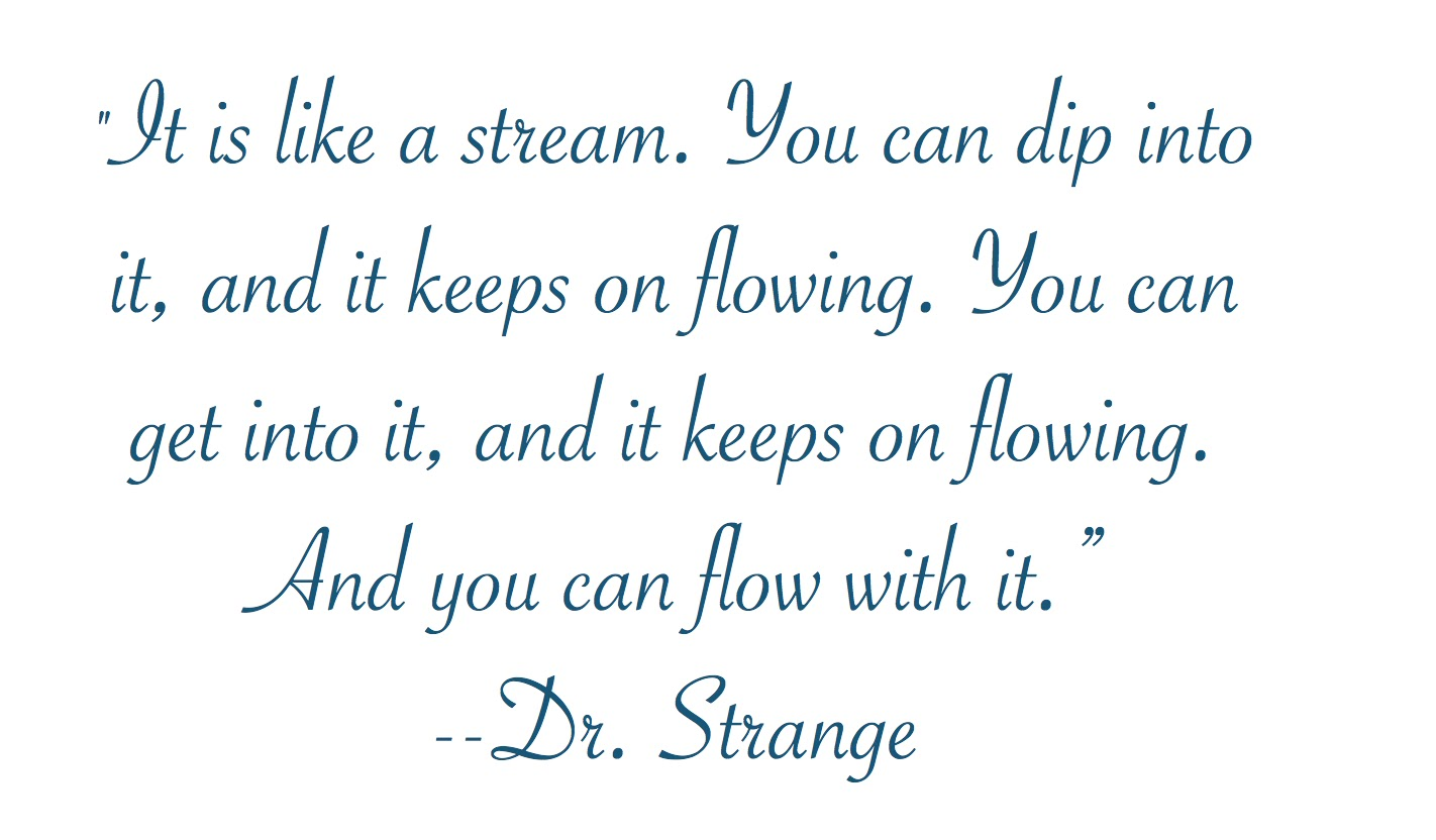 """It is like a stream. You can dip into it, and it keeps flowing. You can get into it, and it keeps on flowing. And you can flow with it.""--Dr. Strange"