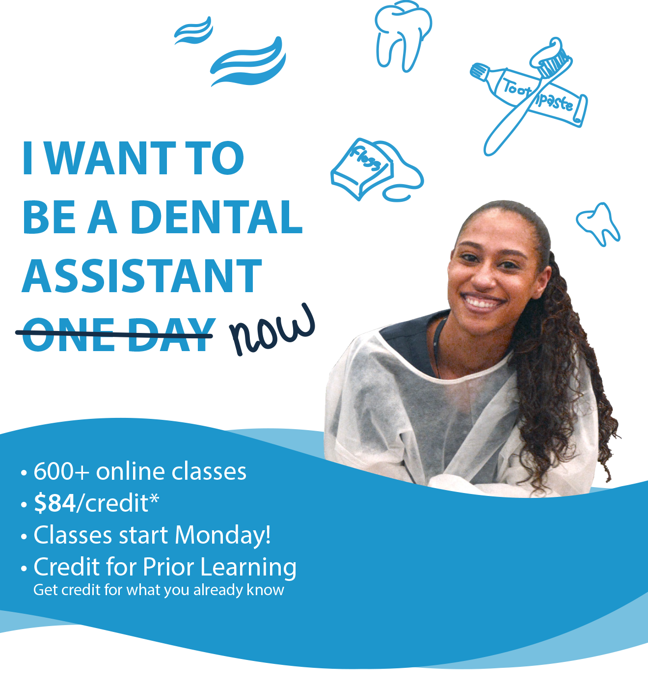 "Image of student.  Capition: I want to be a dental assistant now (""one day"" is crossed out).  600+ onlne classes, $84 a credit.  Classes start Monday.  Credit for prior learning (get credit for what you already know)."