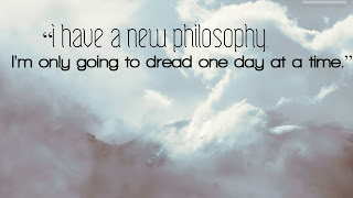 """""""I have a new philosophy. I'm only going to dread one day at a time."""""""