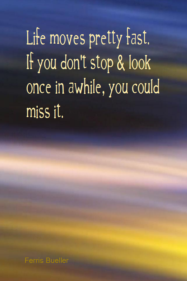 visual quote - image quotation for MINDFULNESS - Life moves pretty fast. If you don't stop and look once in awhile, you could miss it. - Ferris Bueller