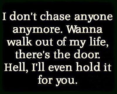 I don't chase anyone anymore. Wanna walk out of my life, there's the door. Hell, I'll even hold it for you.
