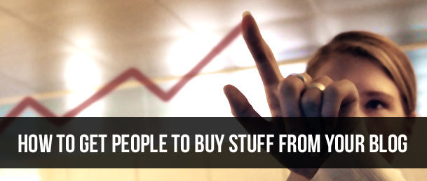 How To Get People To Buy Stuff from Your Blog